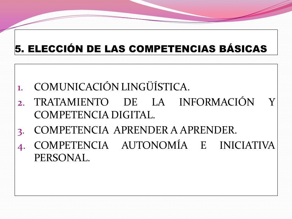 5. ELECCIÓN DE LAS COMPETENCIAS BÁSICAS 1. COMUNICACIÓN LINGÜÍSTICA. 2. TRATAMIENTO DE LA INFORMACIÓN Y COMPETENCIA DIGITAL. 3. COMPETENCIA APRENDER A