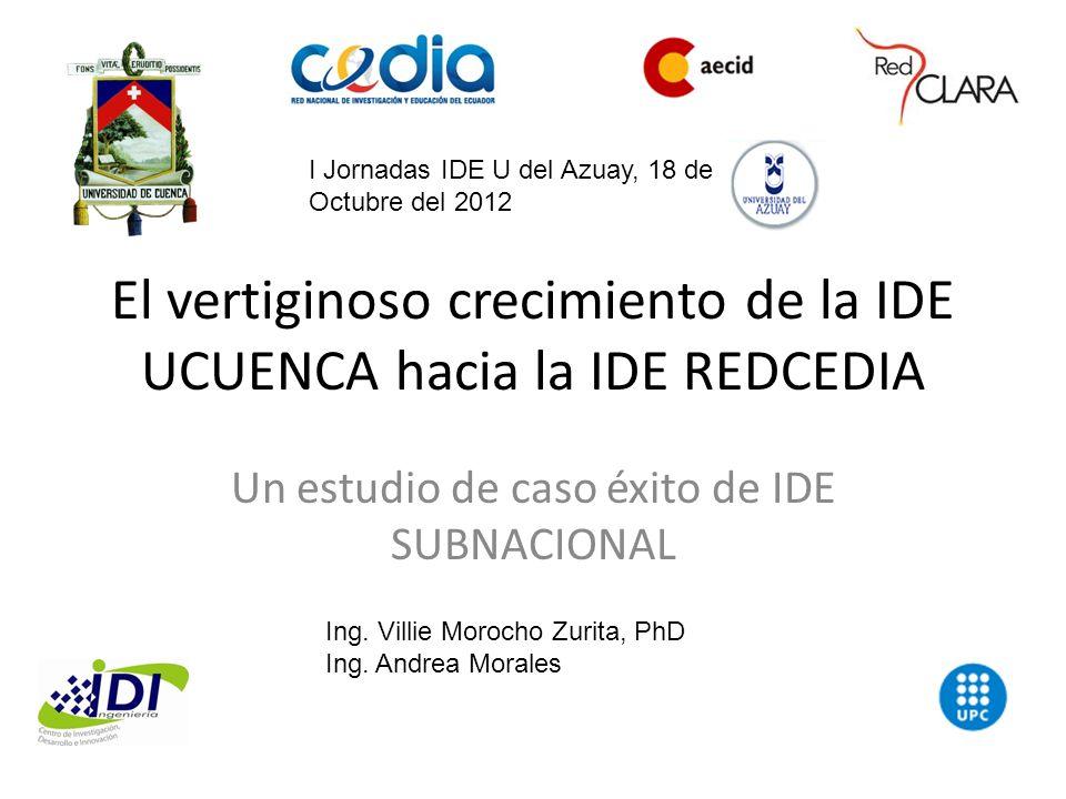 El vertiginoso crecimiento de la IDE UCUENCA hacia la IDE REDCEDIA Un estudio de caso éxito de IDE SUBNACIONAL Ing. Villie Morocho Zurita, PhD Ing. An
