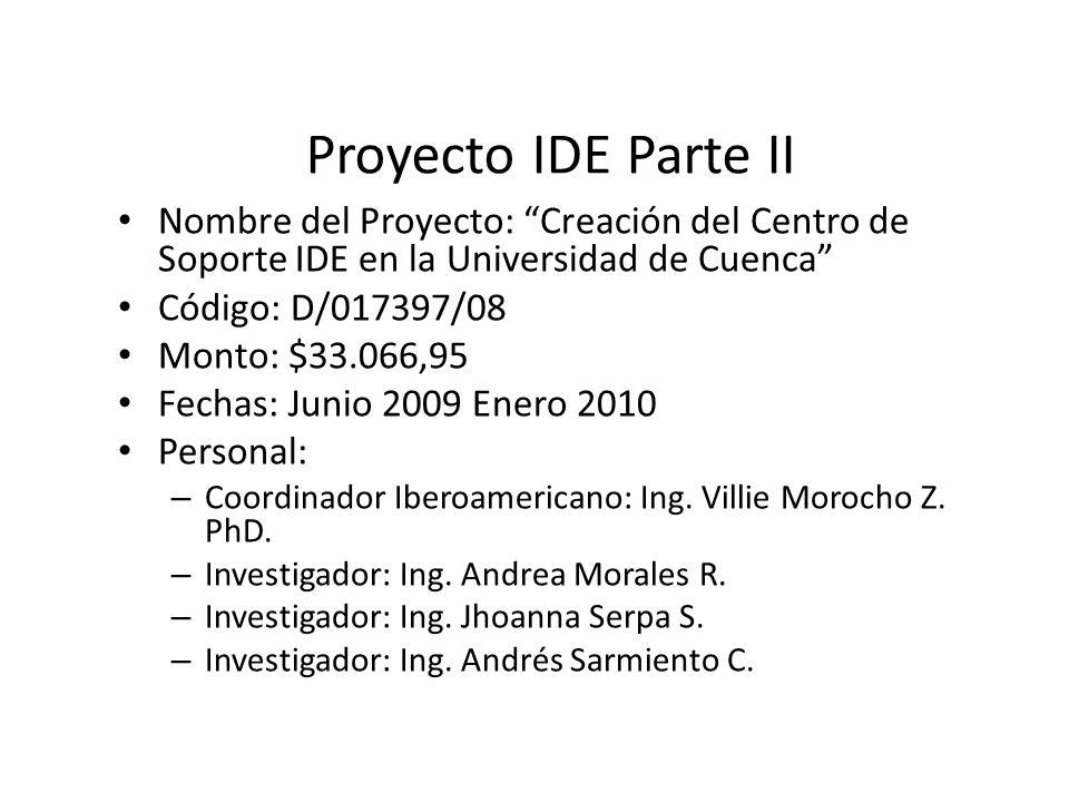 Proyecto IDE Parte II Nombre del Proyecto: Creación del Centro de Soporte IDE en la Universidad de Cuenca Código: D/017397/08 Monto: $33.066,95 Fechas