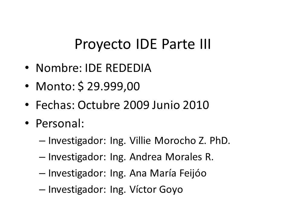 Proyecto IDE Parte III Nombre: IDE REDEDIA Monto: $ 29.999,00 Fechas: Octubre 2009 Junio 2010 Personal: – Investigador: Ing. Villie Morocho Z. PhD. –