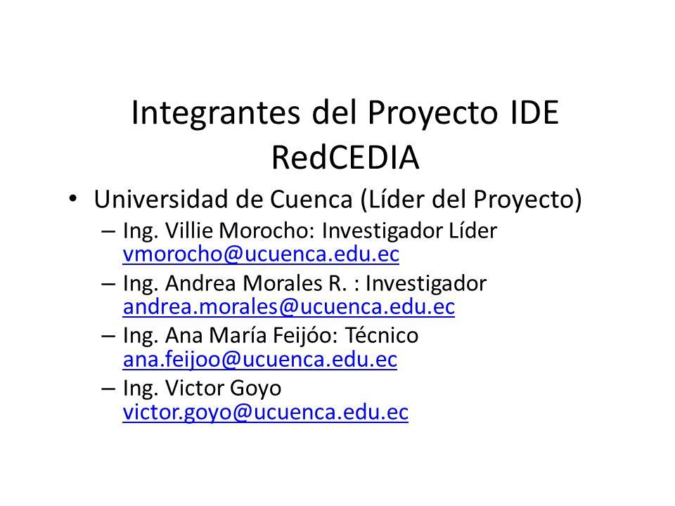 Integrantes del Proyecto IDE RedCEDIA Universidad de Cuenca (Líder del Proyecto) – Ing. Villie Morocho: Investigador Líder vmorocho@ucuenca.edu.ec vmo