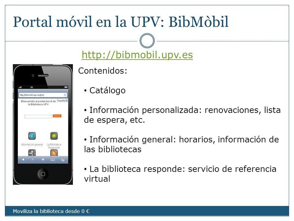 Portal móvil en la UPV: BibMòbil http://bibmobil.upv.es Moviliza la biblioteca desde 0 Contenidos: Catálogo Información personalizada: renovaciones, l