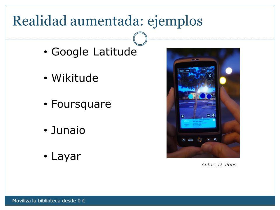 Realidad aumentada: ejemplos Google Latitude Wikitude Foursquare Junaio Layar Autor: D. Pons Moviliza la biblioteca desde 0