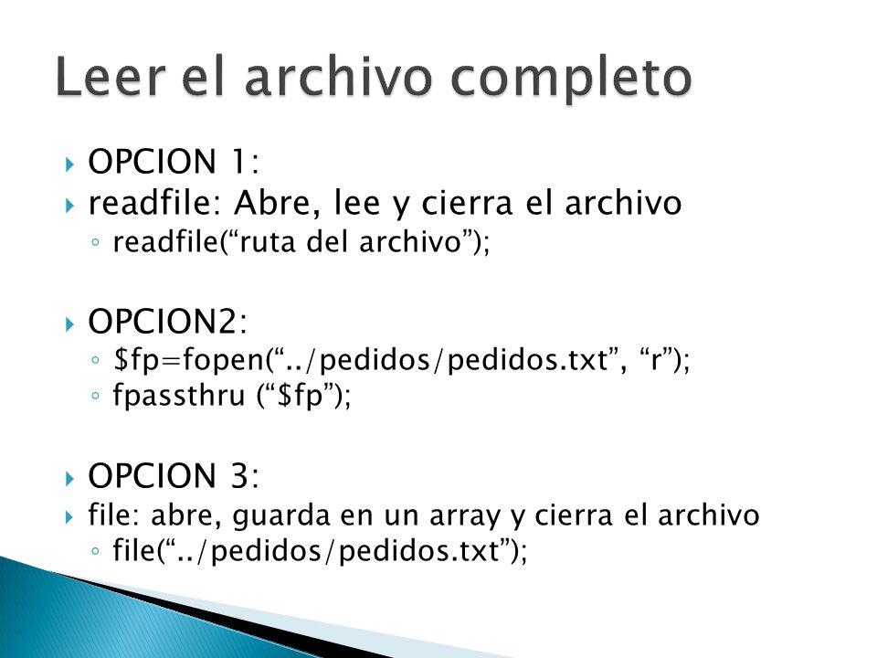 OPCION 1: readfile: Abre, lee y cierra el archivo readfile(ruta del archivo); OPCION2: $fp=fopen(../pedidos/pedidos.txt, r); fpassthru ($fp); OPCION 3: file: abre, guarda en un array y cierra el archivo file(../pedidos/pedidos.txt);