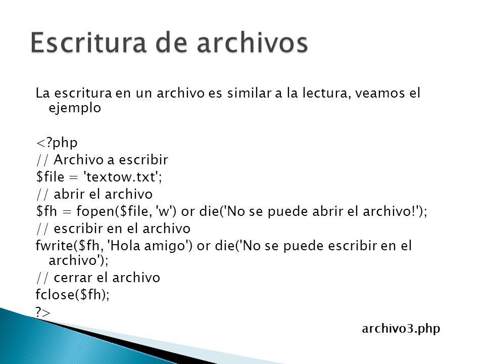 La escritura en un archivo es similar a la lectura, veamos el ejemplo <?php // Archivo a escribir $file = textow.txt ; // abrir el archivo $fh = fopen($file, w ) or die( No se puede abrir el archivo! ); // escribir en el archivo fwrite($fh, Hola amigo ) or die( No se puede escribir en el archivo ); // cerrar el archivo fclose($fh); ?> archivo3.php