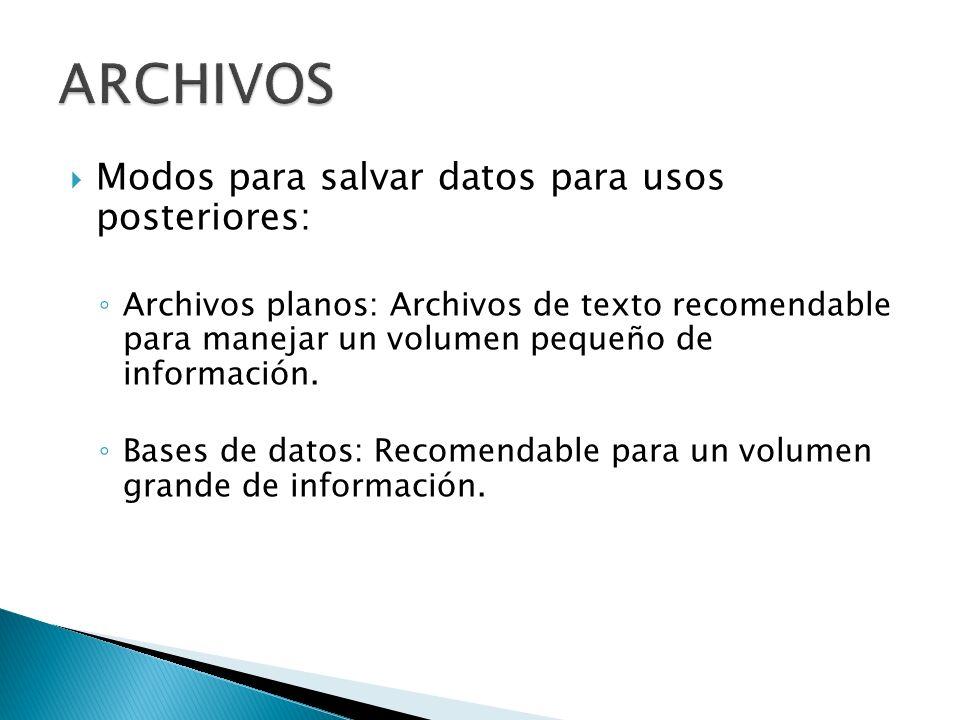 Modos para salvar datos para usos posteriores: Archivos planos: Archivos de texto recomendable para manejar un volumen pequeño de información.