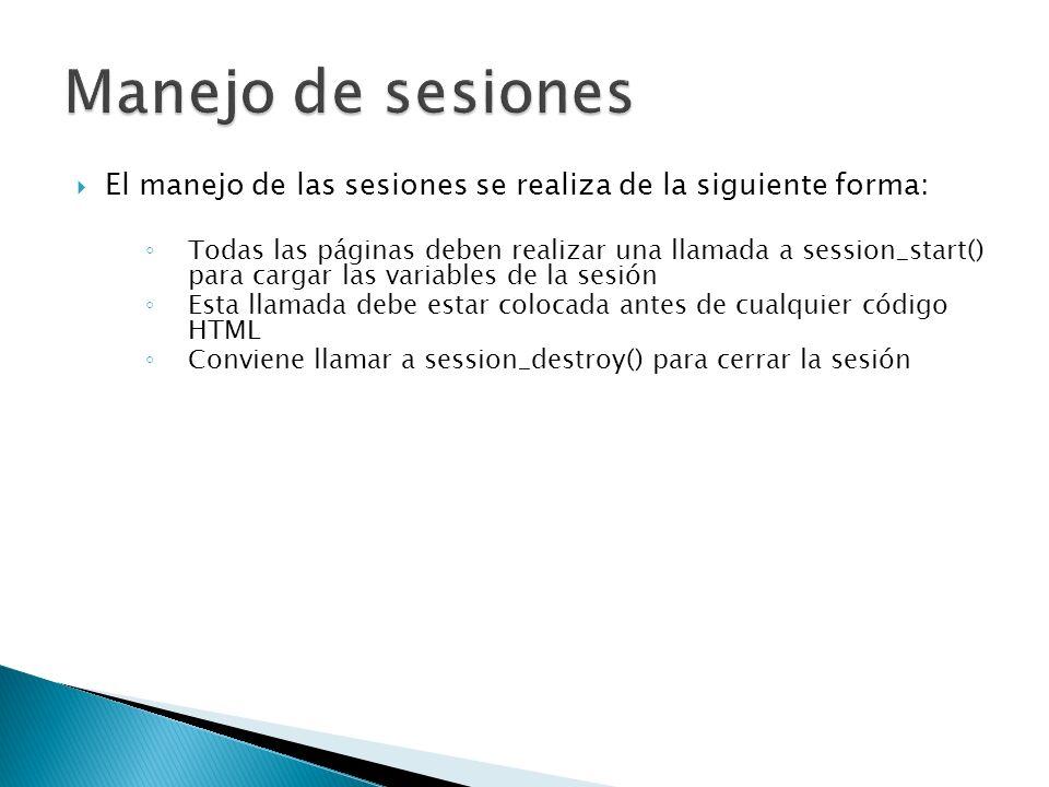 El manejo de las sesiones se realiza de la siguiente forma: Todas las páginas deben realizar una llamada a session_start() para cargar las variables de la sesión Esta llamada debe estar colocada antes de cualquier código HTML Conviene llamar a session_destroy() para cerrar la sesión