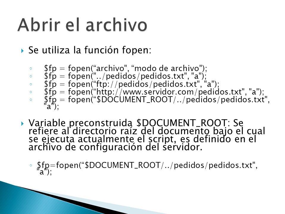 Se utiliza la función fopen: $fp = fopen(archivo , modo de archivo ); $fp = fopen( ../pedidos/pedidos.txt , a ); $fp = fopen(ftp://pedidos/pedidos.txt , a ); $fp = fopen(http://www.servidor.com/pedidos.txt , a ); $fp = fopen($DOCUMENT_ROOT/../pedidos/pedidos.txt , a ); Variable preconstruida $DOCUMENT_ROOT: Se refiere al directorio raíz del documento bajo el cual se ejecuta actualmente el script, es definido en el archivo de configuración del servidor.