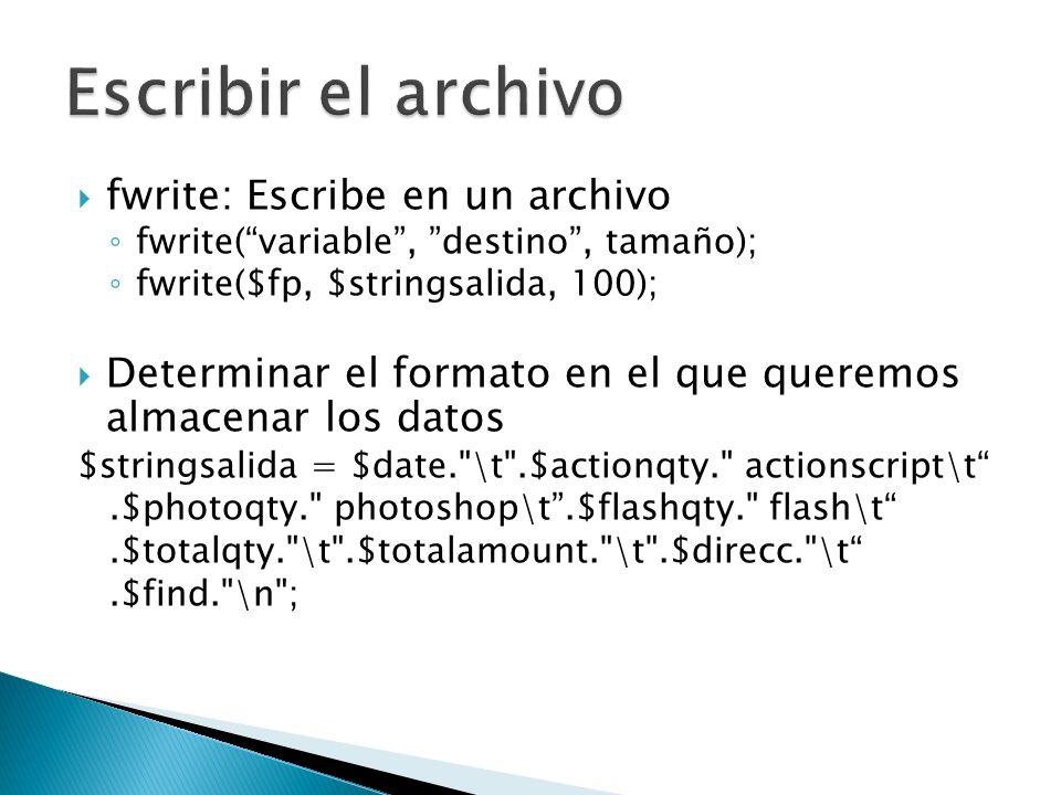 fwrite: Escribe en un archivo fwrite(variable, destino, tamaño); fwrite($fp, $stringsalida, 100); Determinar el formato en el que queremos almacenar l