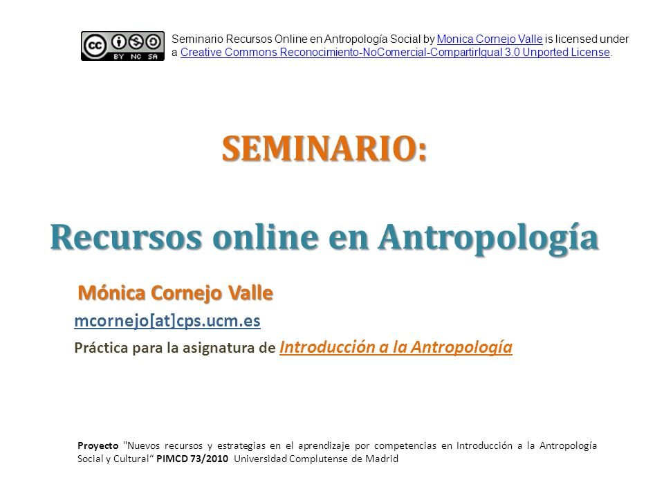 SEMINARIO: Recursos online en Antropología Seminario Recursos Online en Antropología Social by Monica Cornejo Valle is licensed under a Creative Commons Reconocimiento-NoComercial-CompartirIgual 3.0 Unported License.Monica Cornejo ValleCreative Commons Reconocimiento-NoComercial-CompartirIgual 3.0 Unported License mcornejo[at]cps.ucm.es Práctica para la asignatura de Introducción a la Antropología Mónica Cornejo Valle Proyecto Nuevos recursos y estrategias en el aprendizaje por competencias en Introducción a la Antropología Social y Cultural PIMCD 73/2010 Universidad Complutense de Madrid