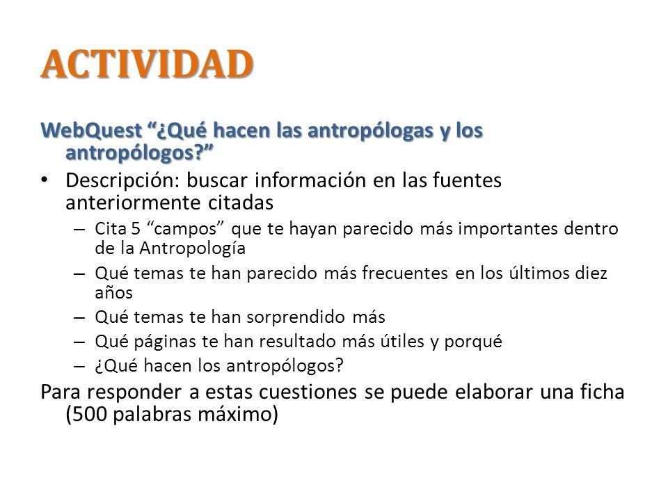 ACTIVIDAD WebQuest ¿Qué hacen las antropólogas y los antropólogos? Descripción: buscar información en las fuentes anteriormente citadas – Cita 5 campo