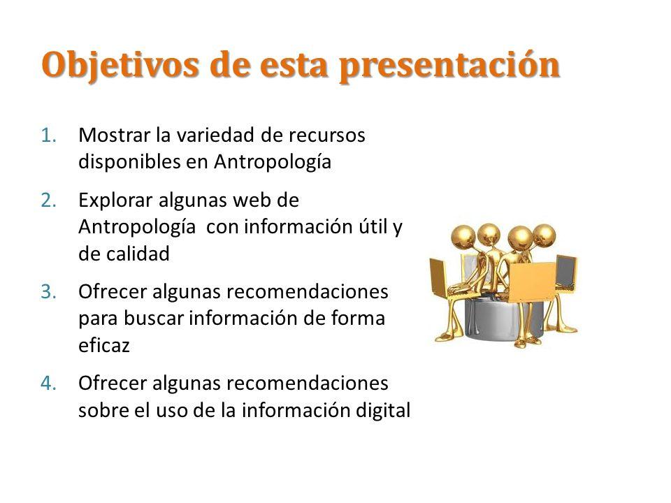 Objetivos de esta presentación 1.Mostrar la variedad de recursos disponibles en Antropología 2.Explorar algunas web de Antropología con información út