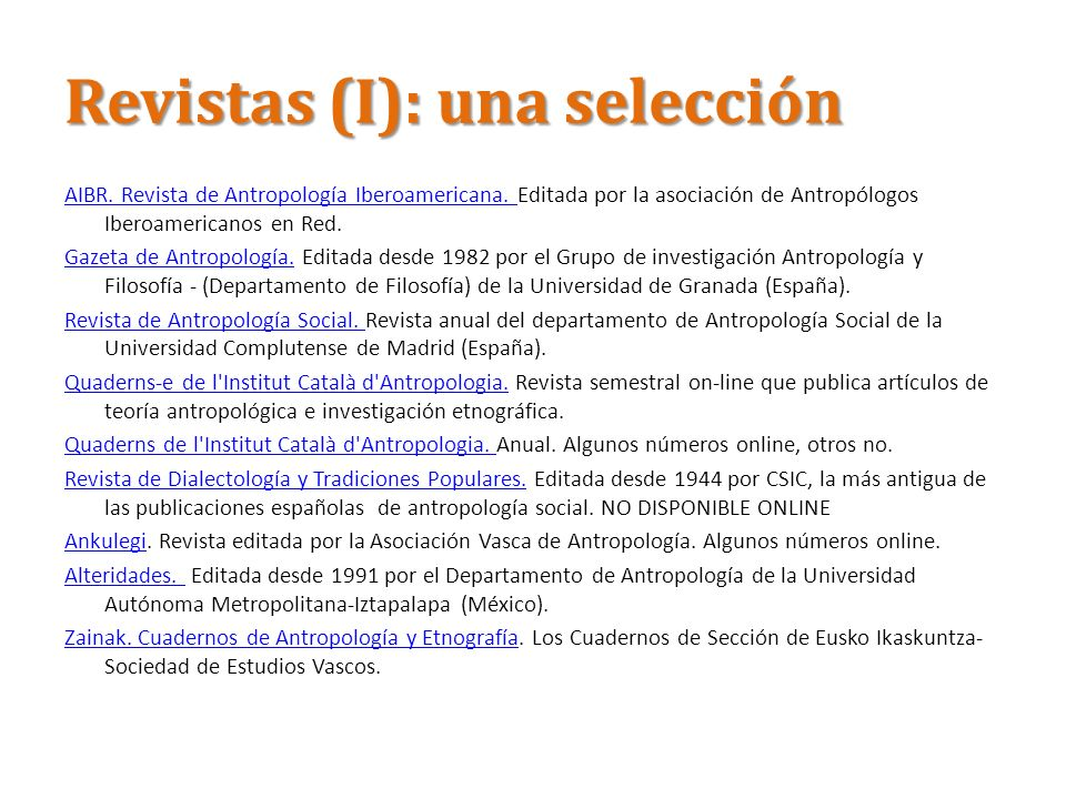 Revistas (II): otra selección American Anthropologist JSTOR 1888-recentJSTOR American Ethnologist JSTORJSTOR Annual Review of Anthropology JSTORJSTOR Anthropology News AnthroSourceAnthroSource Anthropology Today JSTOR (continues RAIN)JSTOR Cultural Anthropology JSTOR 1986-recentJSTOR Current Anthropology JSTOR 1959-recent Continues: Yearbook of AnthropologyJSTOR Ethos JSTOR 1973-1994JSTOR Ethnos Catchword 2000-Catchword Man JSTOR 1901-1994 Continued by: Journal of the Royal Anthropological InstituteJSTOR UNA SELECCIÓN DE LAS PRINCIPALES REVISTAS INTERNACIONALES EN http://www.lib.uchicago.edu/e/su/anthro/antelect.html