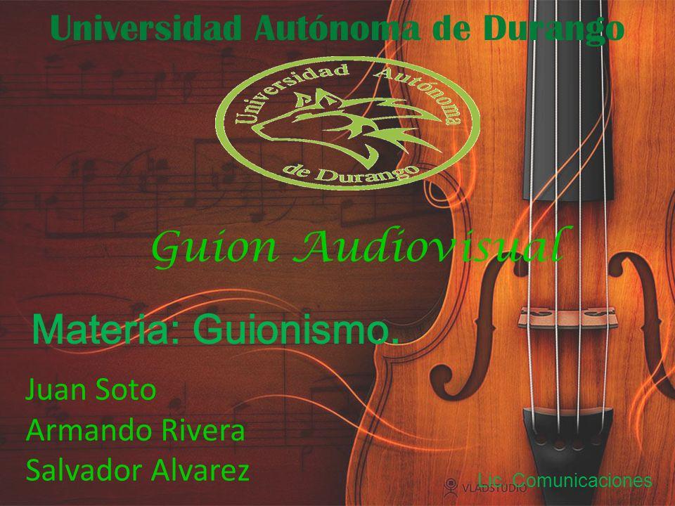 Universidad Autónoma de Durango Juan Soto Armando Rivera Salvador Alvarez Materia: Guionismo. Lic. Comunicaciones Guion Audiovisual