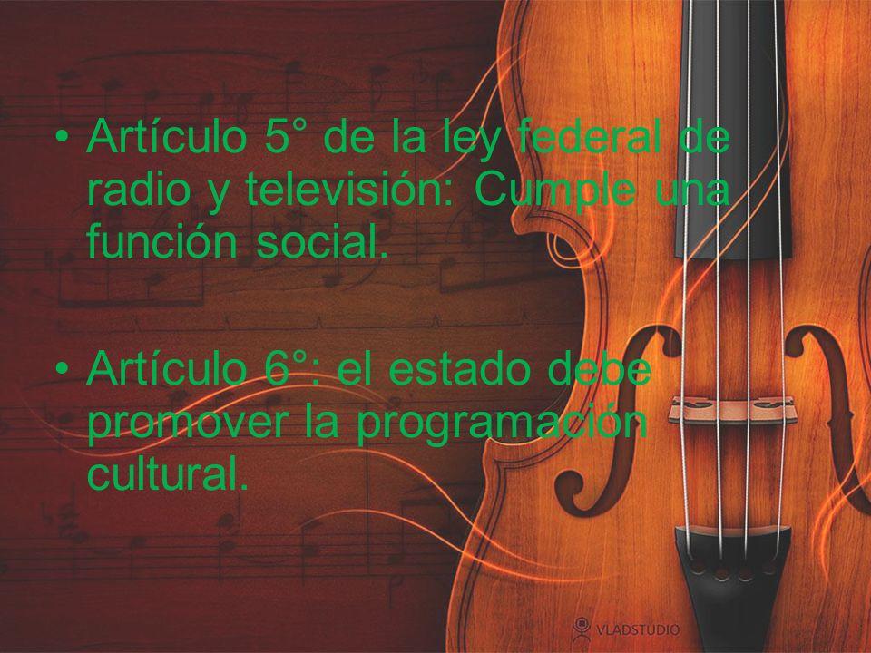 Artículo 5° de la ley federal de radio y televisión: Cumple una función social. Artículo 6°: el estado debe promover la programación cultural.