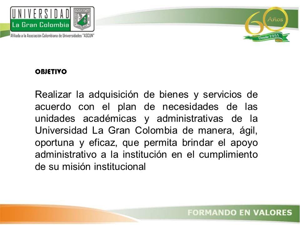 OBJETIVO Realizar la adquisición de bienes y servicios de acuerdo con el plan de necesidades de las unidades académicas y administrativas de la Univer