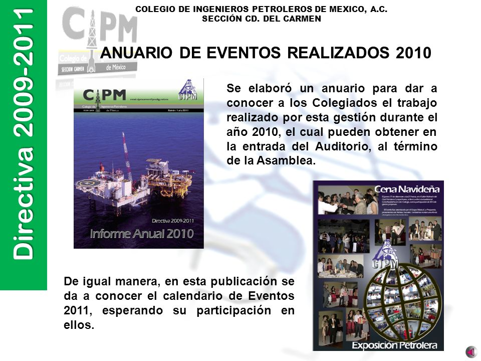 Directiva 2009-2011 COLEGIO DE INGENIEROS PETROLEROS DE MEXICO, A.C. SECCIÓN CD. DEL CARMEN ANUARIO DE EVENTOS REALIZADOS 2010 Se elaboró un anuario p