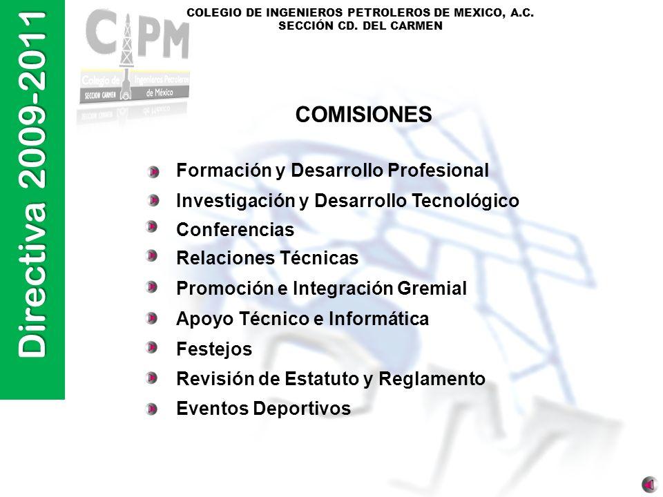 Directiva 2009-2011 COLEGIO DE INGENIEROS PETROLEROS DE MEXICO, A.C. SECCIÓN CD. DEL CARMEN Formación y Desarrollo Profesional Investigación y Desarro