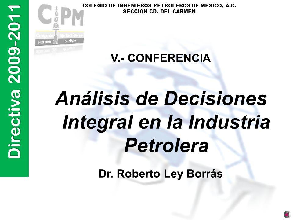 Directiva 2009-2011 COLEGIO DE INGENIEROS PETROLEROS DE MEXICO, A.C. SECCIÓN CD. DEL CARMEN V.- CONFERENCIA Análisis de Decisiones Integral en la Indu