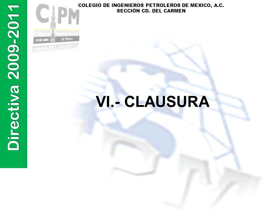 Directiva 2009-2011 COLEGIO DE INGENIEROS PETROLEROS DE MEXICO, A.C. SECCIÓN CD. DEL CARMEN VI.- CLAUSURA