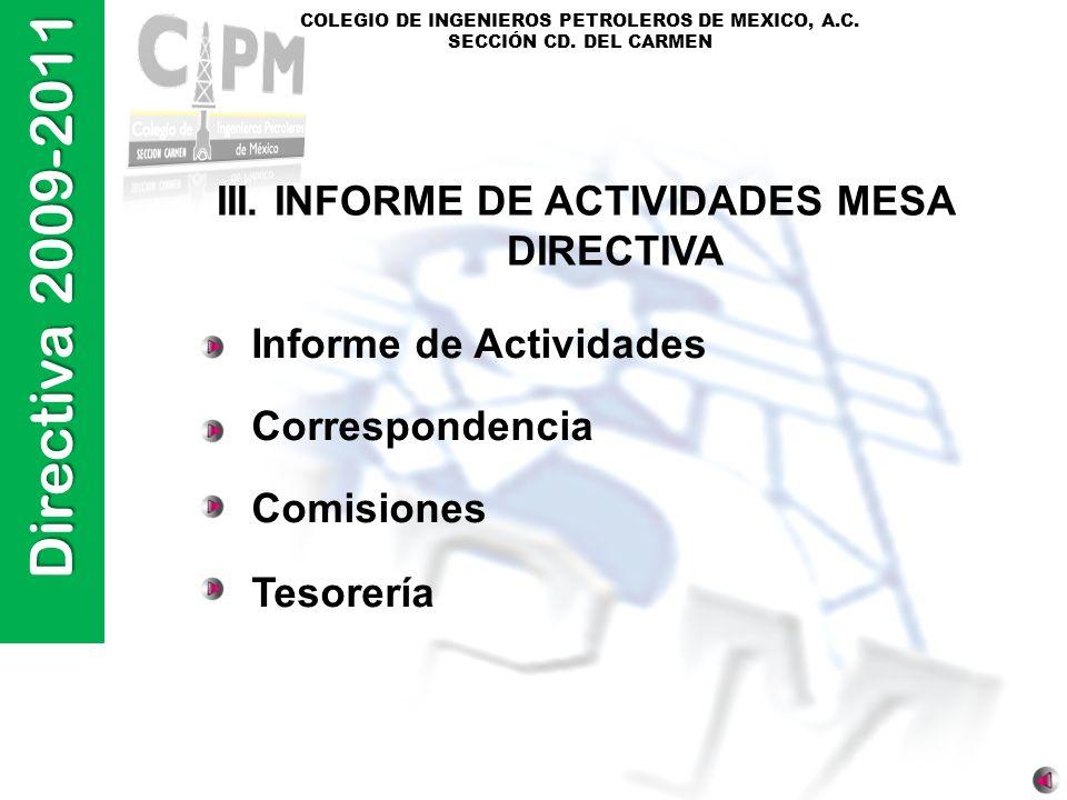 Directiva 2009-2011 COLEGIO DE INGENIEROS PETROLEROS DE MEXICO, A.C. SECCIÓN CD. DEL CARMEN III. INFORME DE ACTIVIDADES MESA DIRECTIVA Informe de Acti