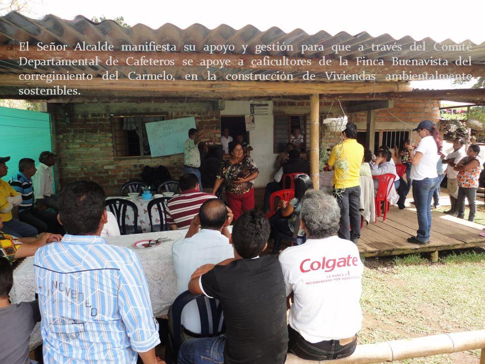 El Señor Alcalde manifiesta su apoyo y gestión para que a través del Comité Departamental de Cafeteros se apoye a caficultores de la Finca Buenavista