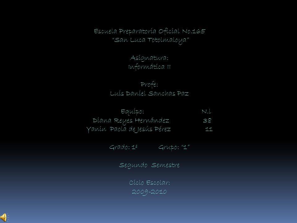 Escuela Preparatoria Oficial No.165 San Luca Totolmaloya Asignatura: Informática II Profe: Luis Daniel Sanchas Paz Equipo: N.l Diana Reyes Hernández 38 Yanin Paola de Jesús Pérez 11 Grado: 1º Grupo: 1 Segundo Semestre Ciclo Escolar: 2009-2010