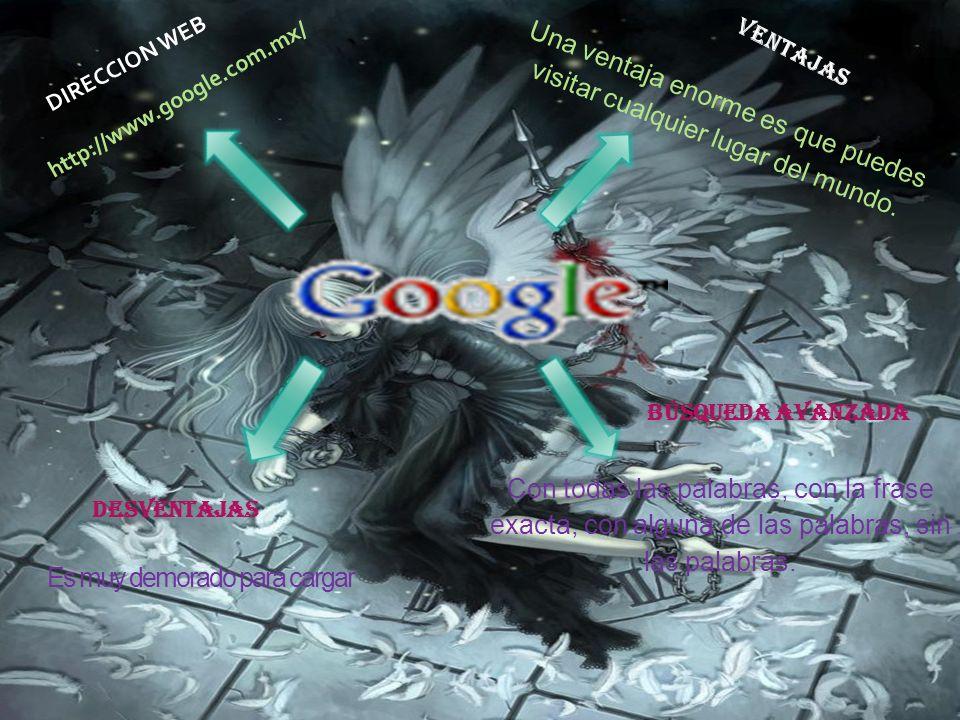 Es muy demorado para cargar http://www.google.com.mx/ DIRECCION WEB V E N T A J A S Una ventaja enorme es que puedes visitar cualquier lugar del mundo.