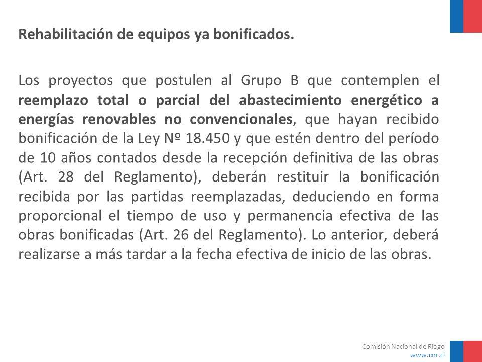 Comisión Nacional de Riego www.cnr.cl Rehabilitación de equipos ya bonificados. Los proyectos que postulen al Grupo B que contemplen el reemplazo tota