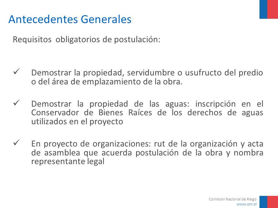 Comisión Nacional de Riego www.cnr.cl Antecedentes Generales Requisitos obligatorios de postulación: Demostrar la propiedad, servidumbre o usufructo d