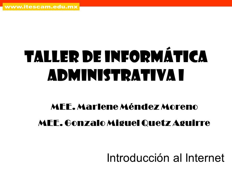 Taller de Informática Administrativa I Introducción al Internet MEE. Marlene Méndez Moreno MEE. Gonzalo Miguel Quetz Aguirre