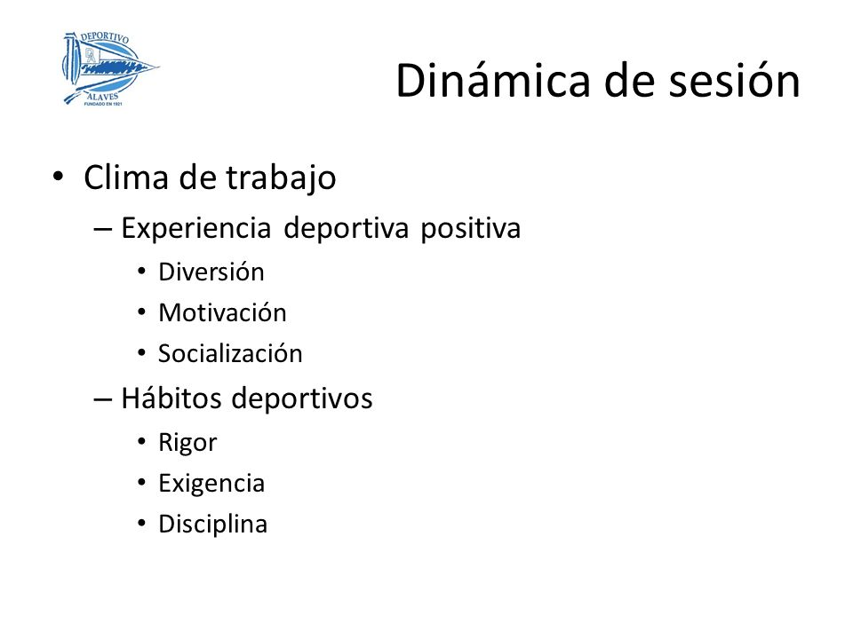 Clima de trabajo – Experiencia deportiva positiva Diversión Motivación Socialización – Hábitos deportivos Rigor Exigencia Disciplina Dinámica de sesión
