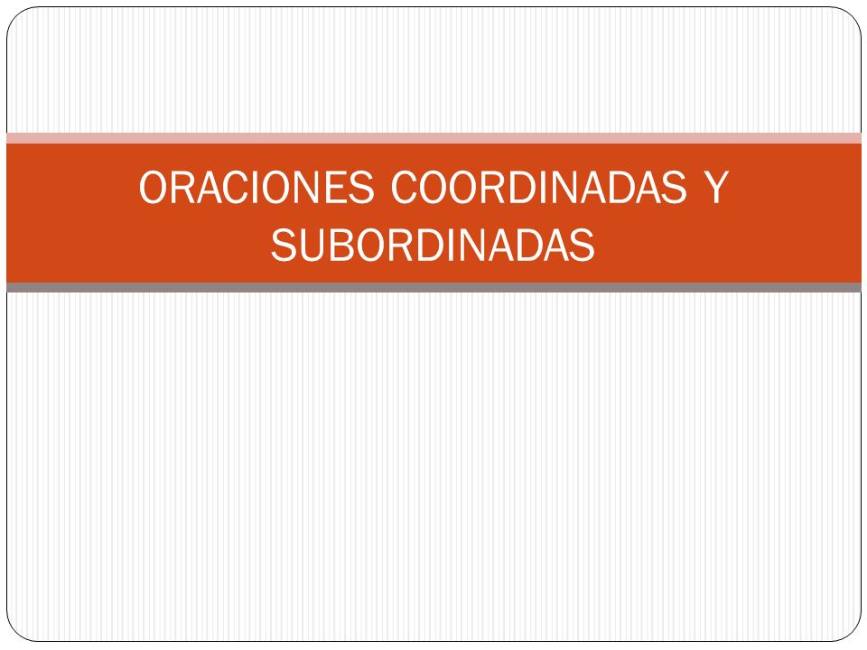 ORACIONES COORDINADAS Y SUBORDINADAS