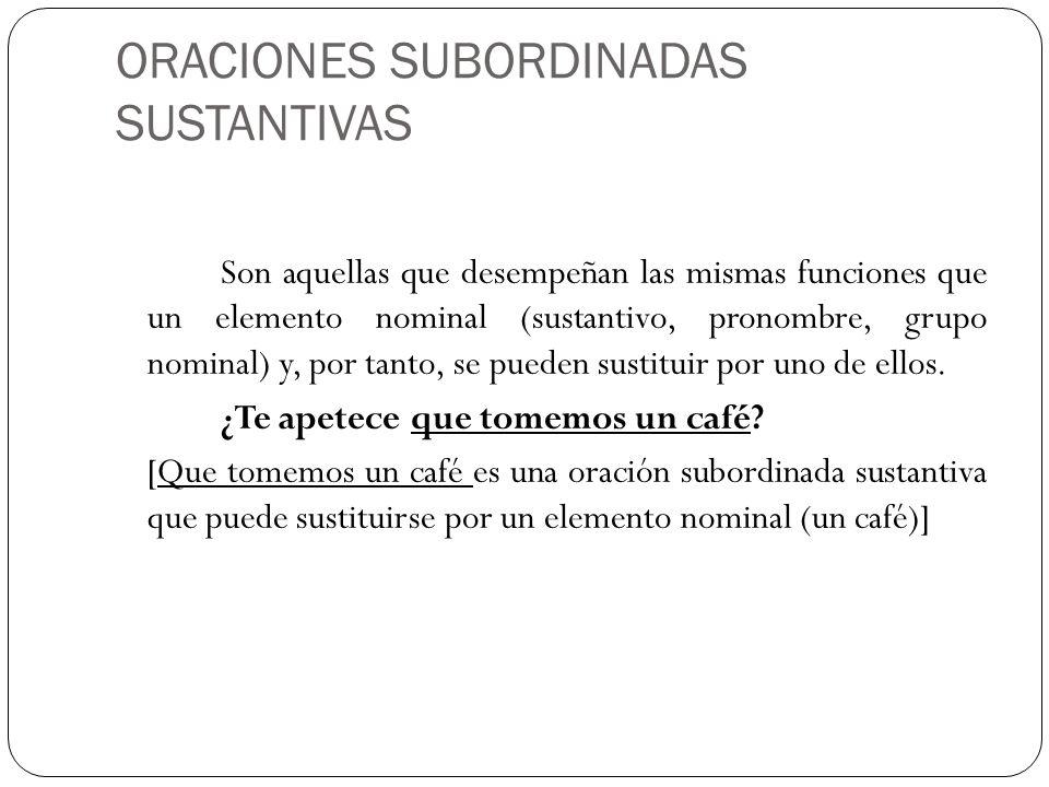 ORACIONES SUBORDINADAS SUSTANTIVAS Son aquellas que desempeñan las mismas funciones que un elemento nominal (sustantivo, pronombre, grupo nominal) y,