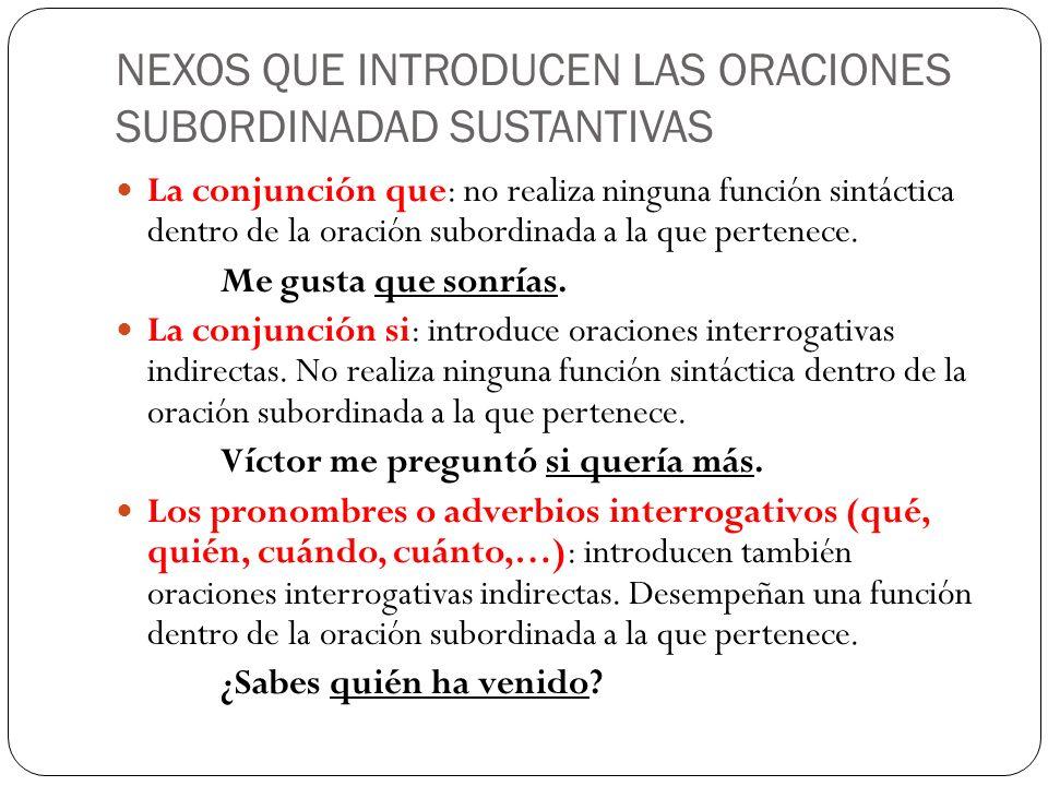NEXOS QUE INTRODUCEN LAS ORACIONES SUBORDINADAD SUSTANTIVAS La conjunción que: no realiza ninguna función sintáctica dentro de la oración subordinada
