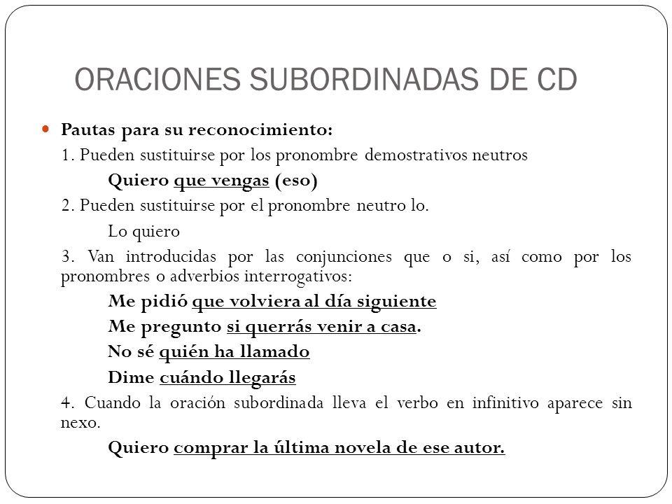 ORACIONES SUBORDINADAS DE CD Pautas para su reconocimiento: 1. Pueden sustituirse por los pronombre demostrativos neutros Quiero que vengas (eso) 2. P