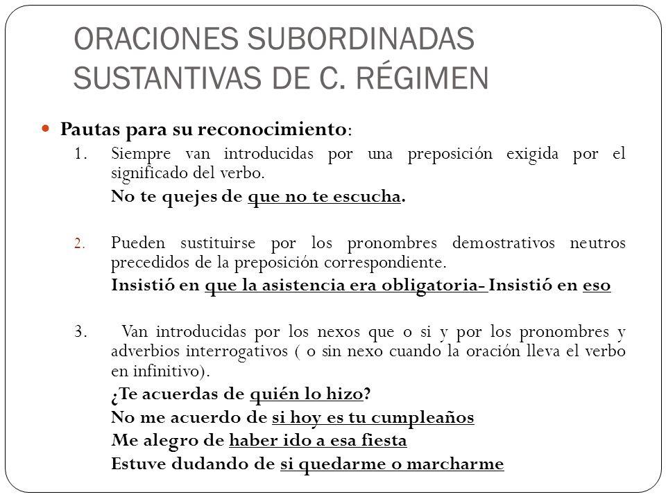ORACIONES SUBORDINADAS SUSTANTIVAS DE C. RÉGIMEN Pautas para su reconocimiento: 1. Siempre van introducidas por una preposición exigida por el signifi
