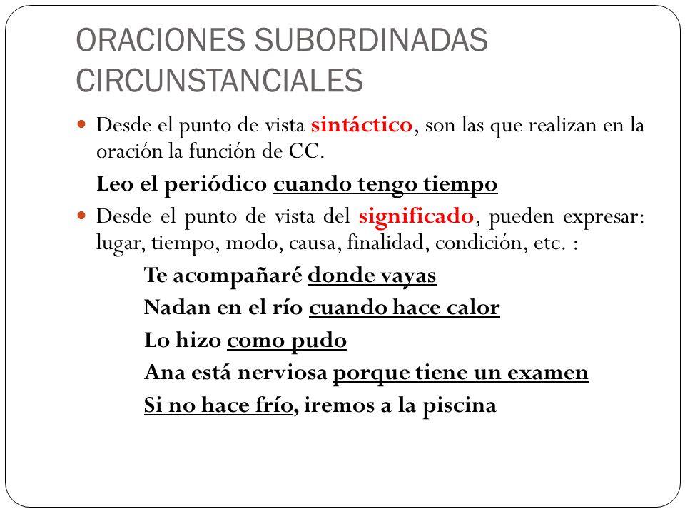 ORACIONES SUBORDINADAS CIRCUNSTANCIALES Desde el punto de vista sintáctico, son las que realizan en la oración la función de CC. Leo el periódico cuan