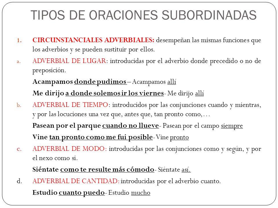 TIPOS DE ORACIONES SUBORDINADAS 1. CIRCUNSTANCIALES ADVERBIALES: desempeñan las mismas funciones que los adverbios y se pueden sustituir por ellos. a.