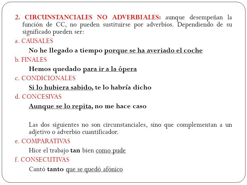2. CIRCUNSTANCIALES NO ADVERBIALES: aunque desempeñan la función de CC, no pueden sustituirse por adverbios. Dependiendo de su significado pueden ser: