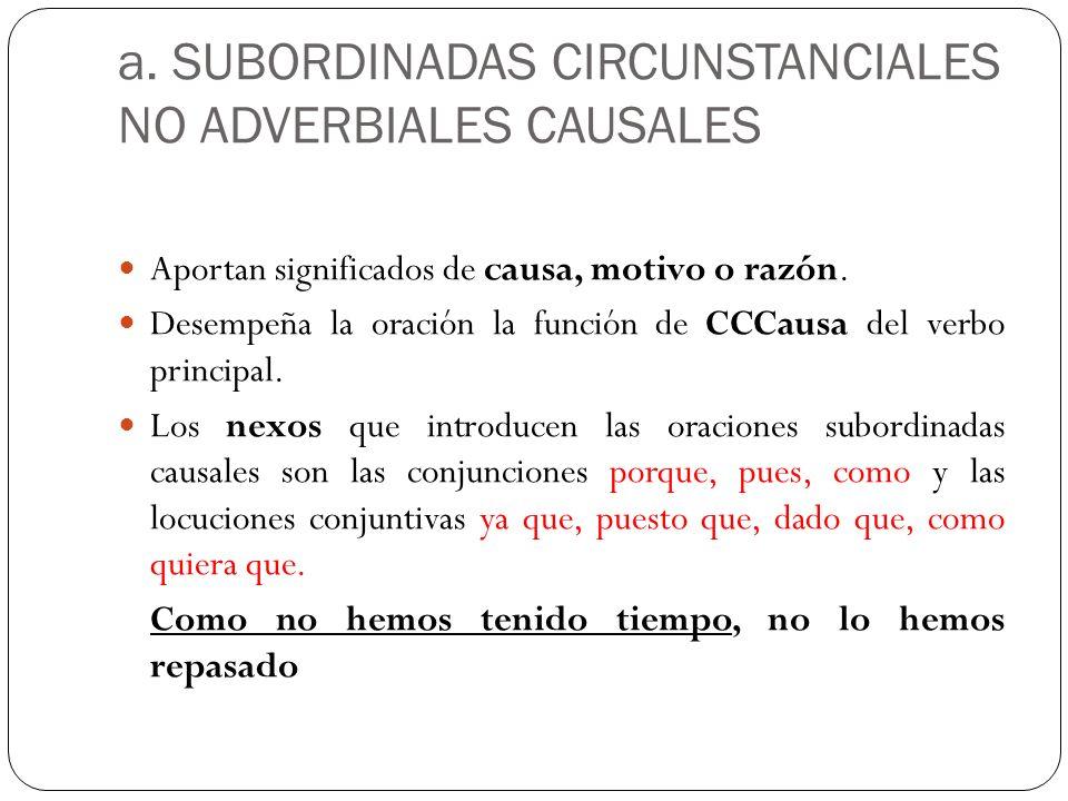 a. SUBORDINADAS CIRCUNSTANCIALES NO ADVERBIALES CAUSALES Aportan significados de causa, motivo o razón. Desempeña la oración la función de CCCausa del