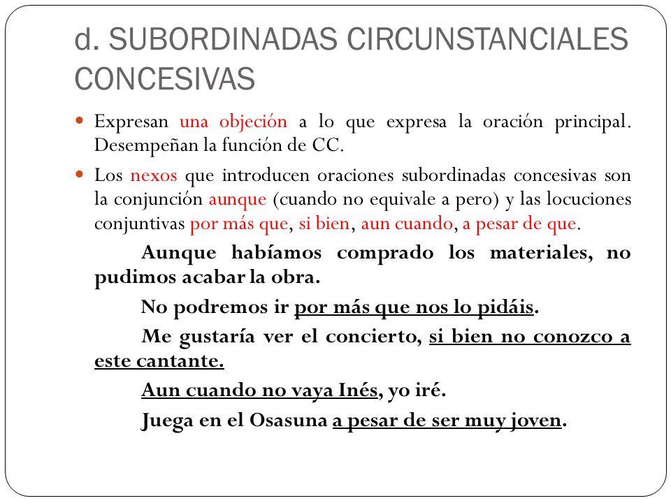 d. SUBORDINADAS CIRCUNSTANCIALES CONCESIVAS Expresan una objeción a lo que expresa la oración principal. Desempeñan la función de CC. Los nexos que in