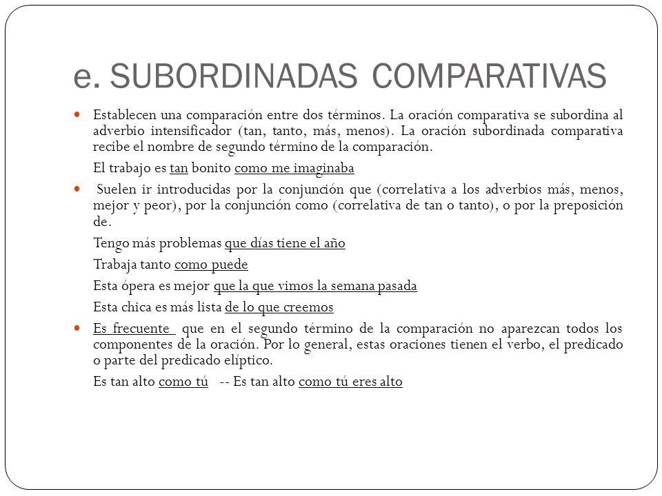 e. SUBORDINADAS COMPARATIVAS Establecen una comparación entre dos términos. La oración comparativa se subordina al adverbio intensificador (tan, tanto
