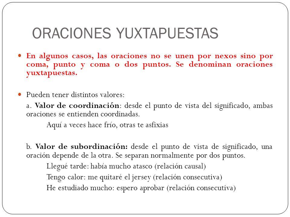 ORACIONES YUXTAPUESTAS En algunos casos, las oraciones no se unen por nexos sino por coma, punto y coma o dos puntos. Se denominan oraciones yuxtapues