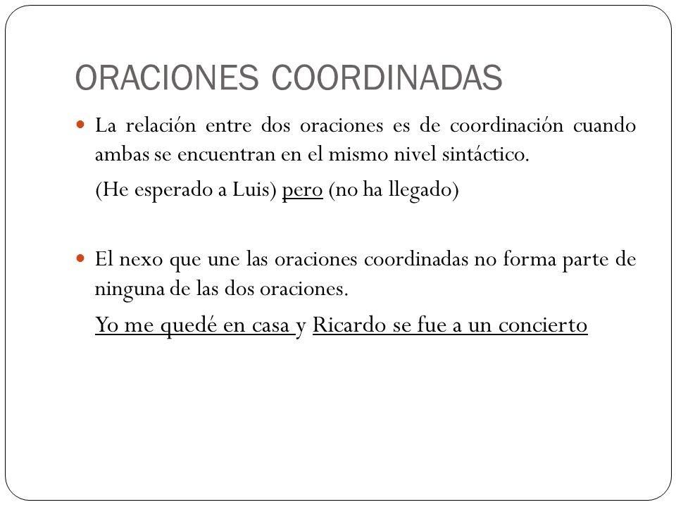 ORACIONES COORDINADAS La relación entre dos oraciones es de coordinación cuando ambas se encuentran en el mismo nivel sintáctico. (He esperado a Luis)