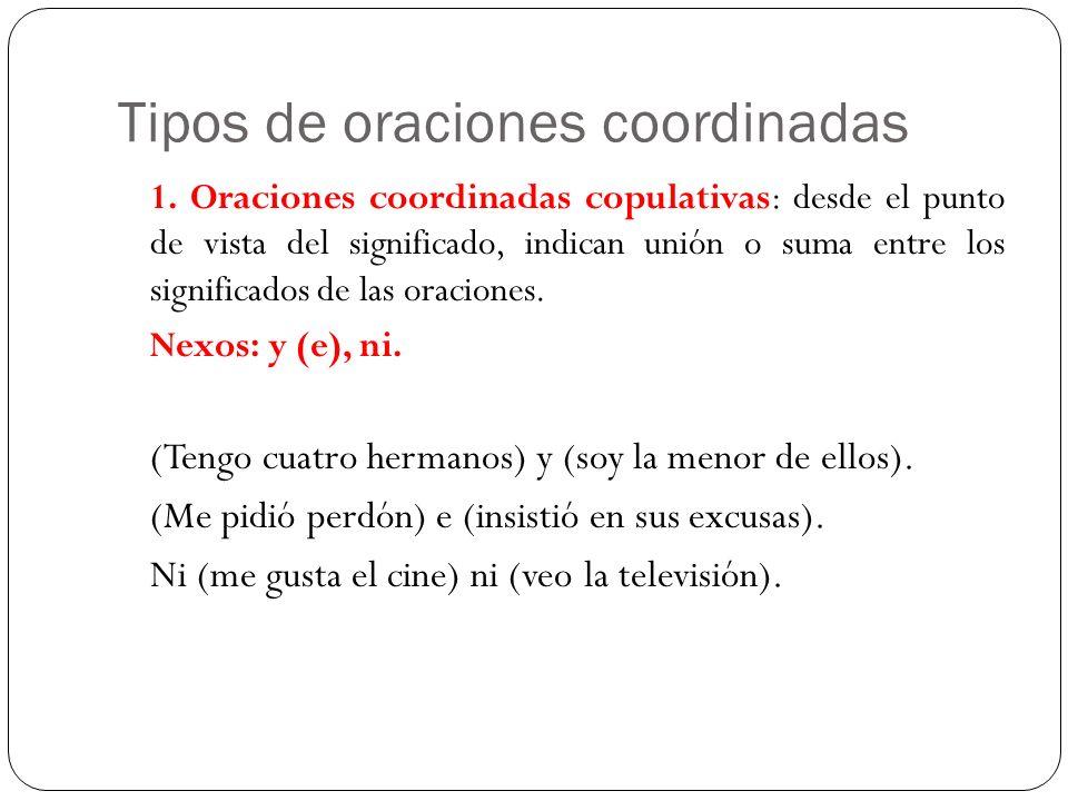 Tipos de oraciones coordinadas 1. Oraciones coordinadas copulativas: desde el punto de vista del significado, indican unión o suma entre los significa