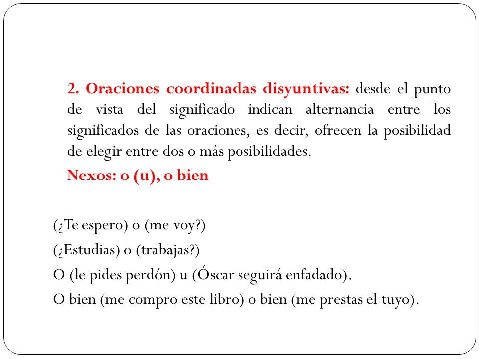 2. Oraciones coordinadas disyuntivas: desde el punto de vista del significado indican alternancia entre los significados de las oraciones, es decir, o