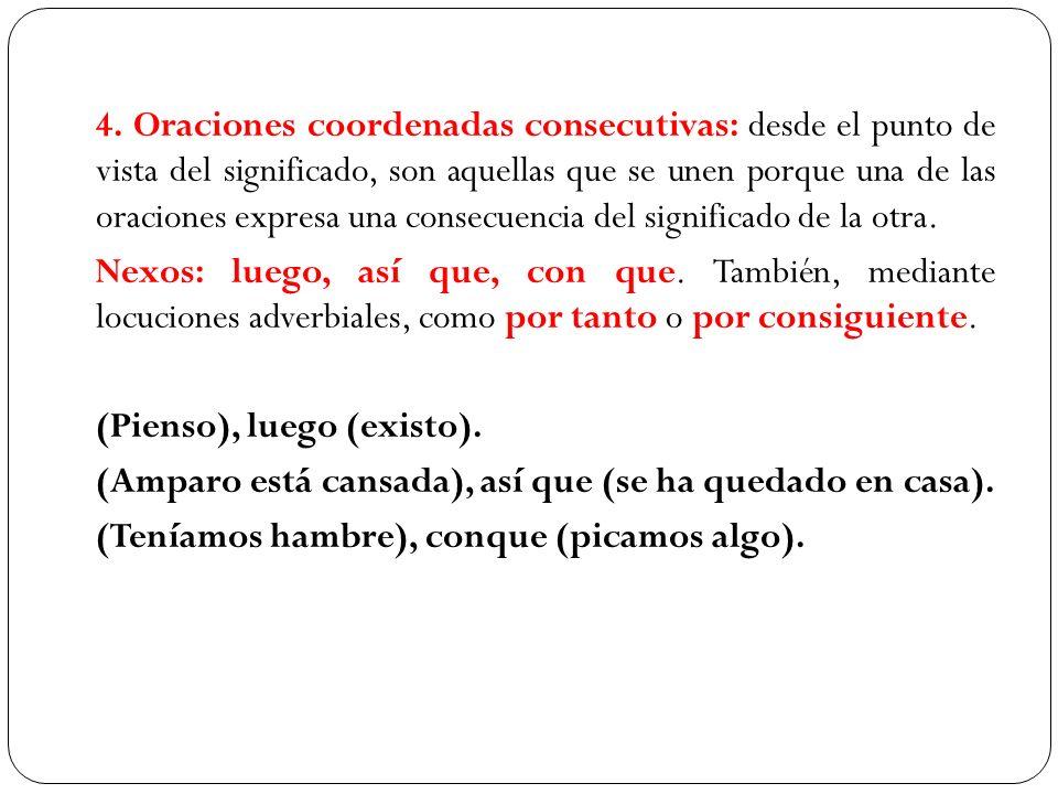 4. Oraciones coordenadas consecutivas: desde el punto de vista del significado, son aquellas que se unen porque una de las oraciones expresa una conse