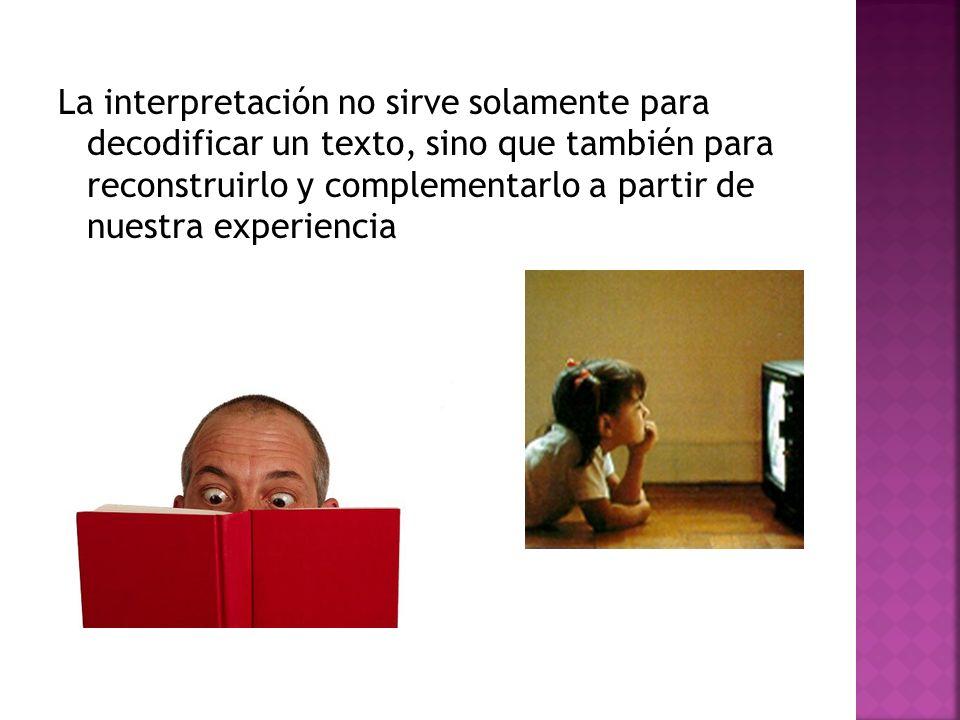 La interpretación no sirve solamente para decodificar un texto, sino que también para reconstruirlo y complementarlo a partir de nuestra experiencia