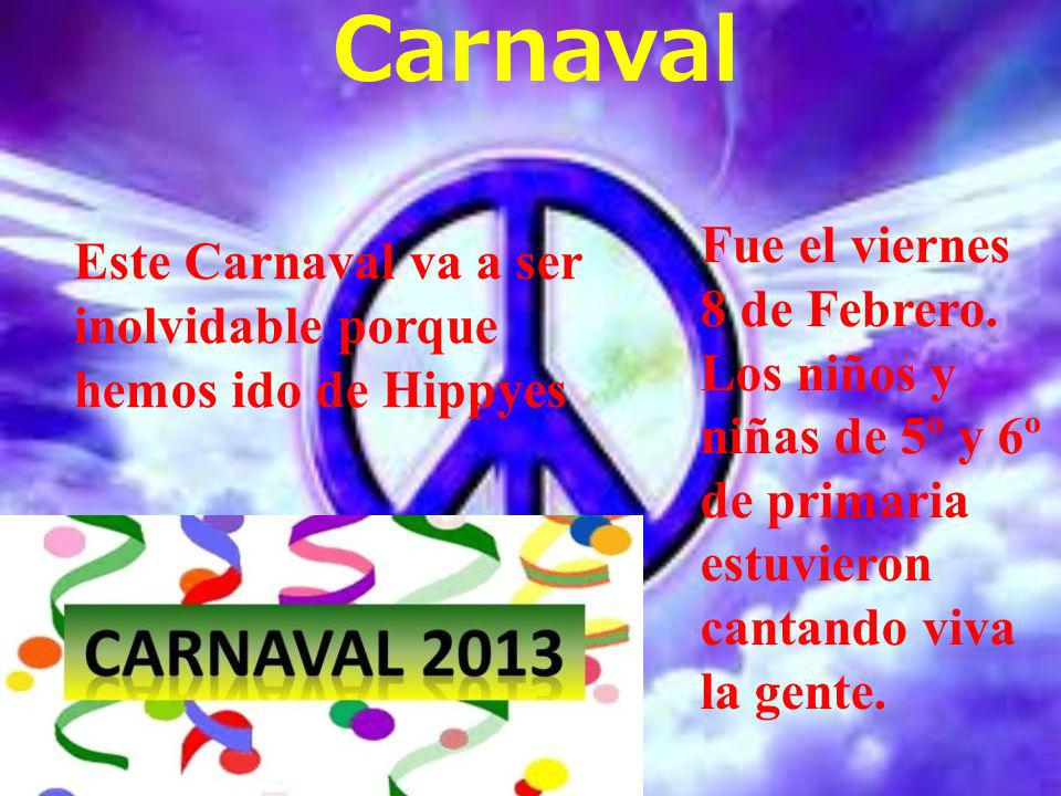 Carnaval Este Carnaval va a ser inolvidable porque hemos ido de Hippyes Fue el viernes 8 de Febrero. Los niños y niñas de 5º y 6º de primaria estuvier